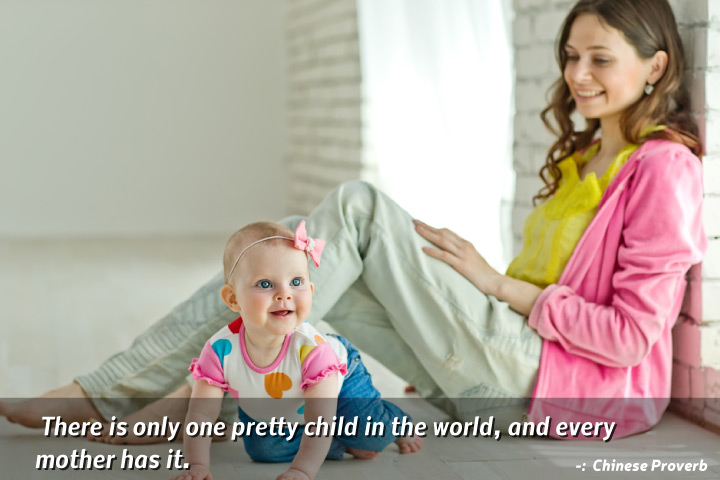 There is only one pretty child in the world, and every mother has it - Strong Mother Quotes