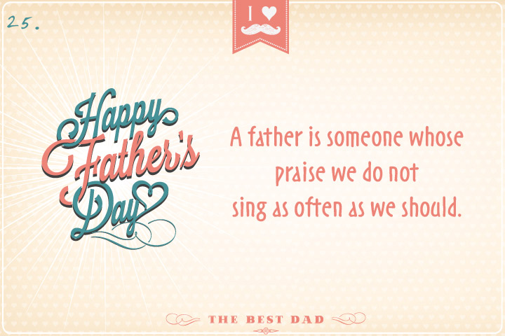 A father is someone whose praise we do not sing as often as we should.
