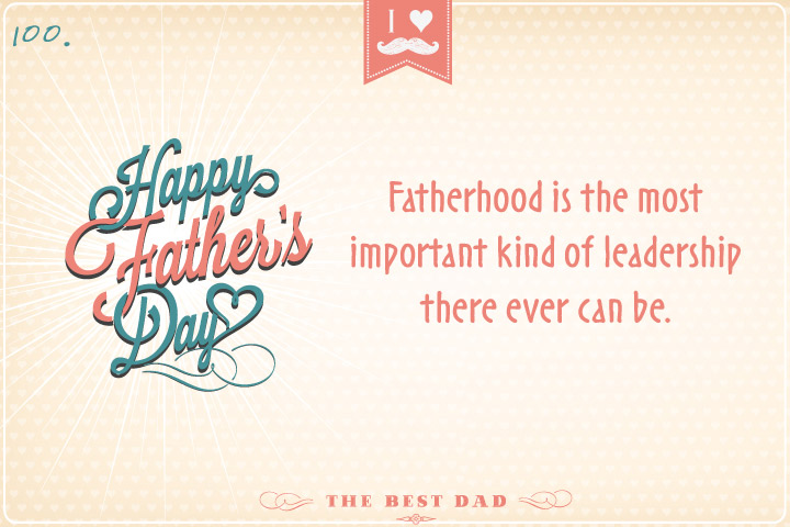 Fatherhood is the most important kind of leadership there ever can be.