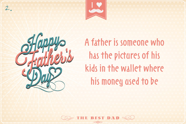 A father is someone who has the pictures of his kids in the wallet where his money used to be