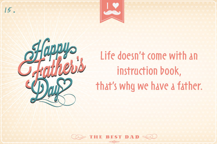 Life doesn't come with an instruction book, that's why we have a father.