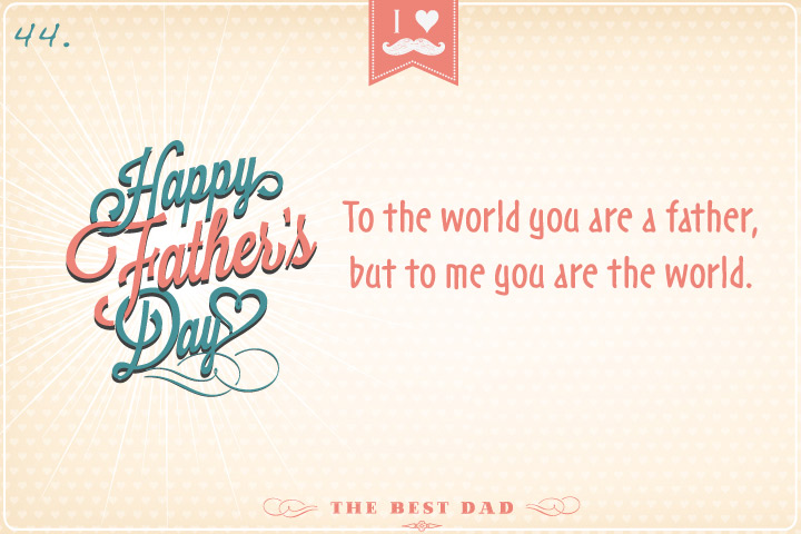 To the world you are a father, but to me you are the world.
