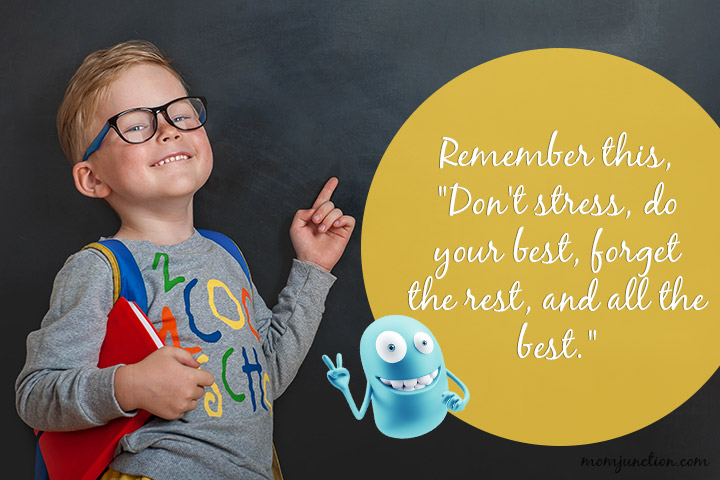Remember this, Don't stress, do your best, forget the rest, and all the best.