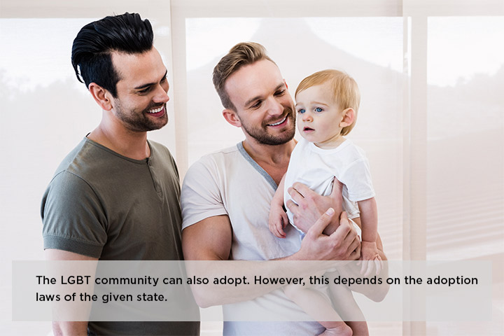 The LGBT community can also adopt. However, this depends on the adoption laws of the given state