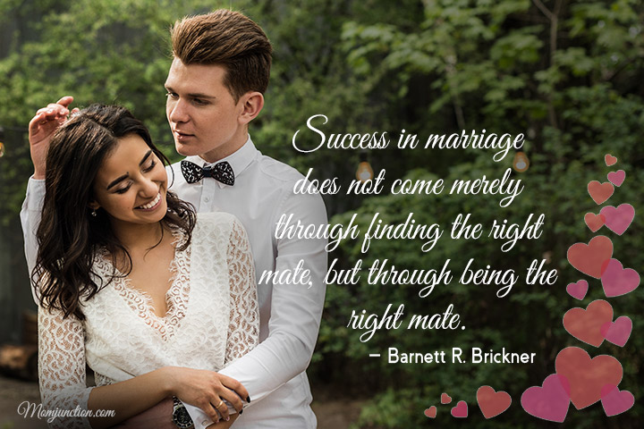 Success in marriage does not come merely through finding the right mate