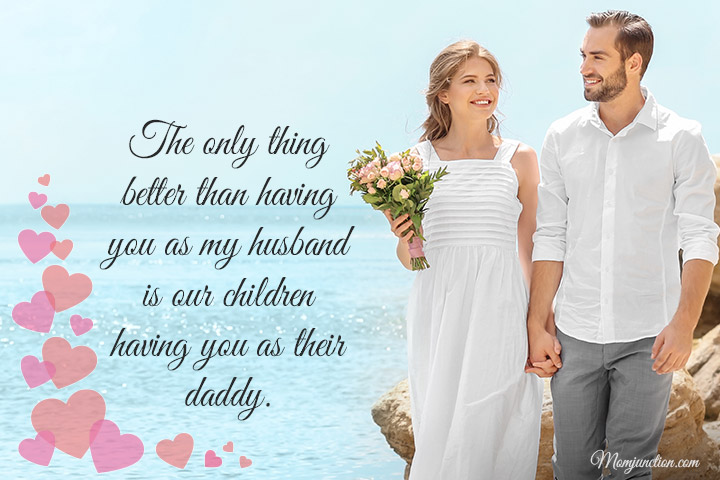 The only thing better than having you as my husband is our children having you as their daddy.