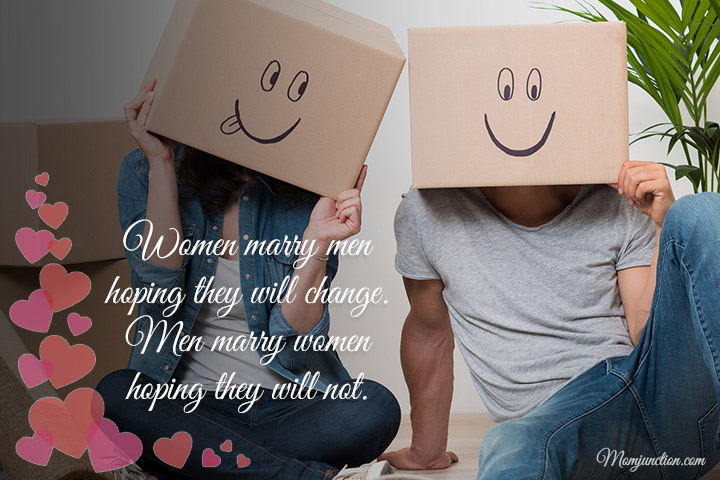 Women marry men hoping they will change. Men marry women hoping they will not
