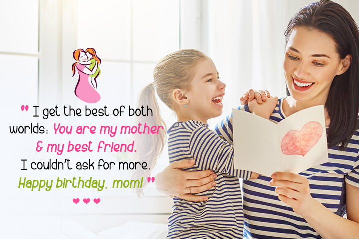 I get the best of both worlds You are my mother and my best friend. I couldn't ask for more. Happy birthday, mom from Daughter