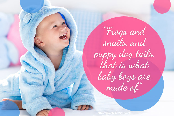 """Frogs and snails, and puppy dog tails, that is what baby boys are made of."""