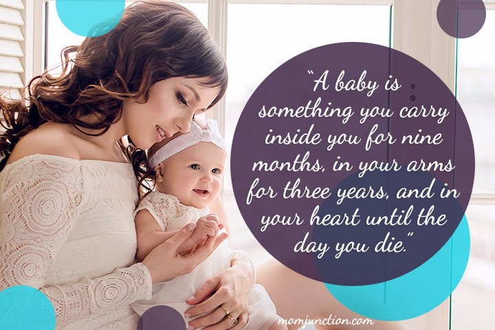A baby is something you carry inside you for nine months, in your arms for three years, and in your heart until the day you die.""