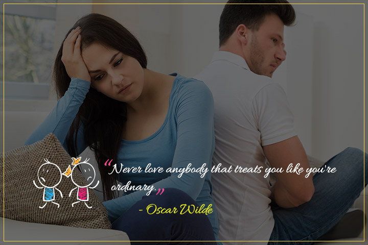Never love anybody that treats you like you're ordinary. - Oscar Wilde - Quotes About Relationship Struggles