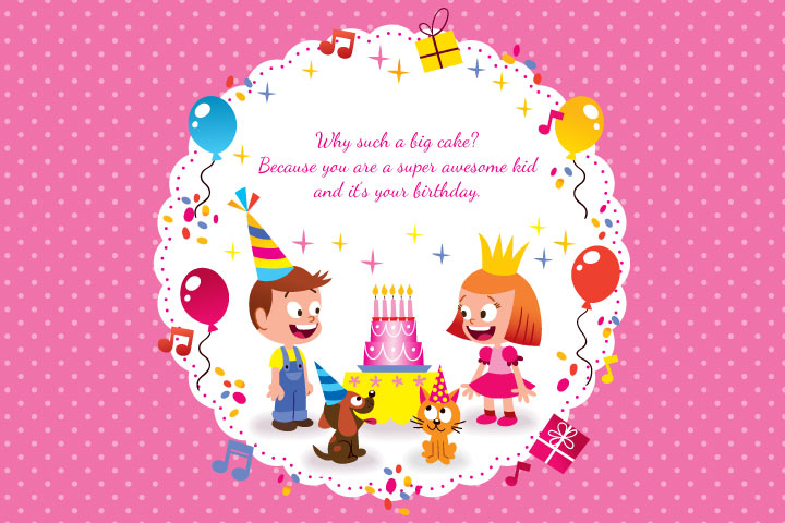Why such a big cake Because you are a super awesome kid and it's your birthday.