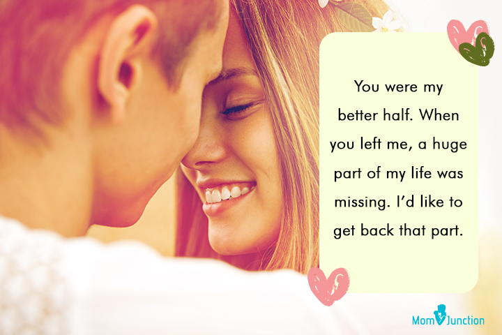 """""""You were my better half. When you left me, a huge part of my life was missing. I'd like to get back that part."""""""